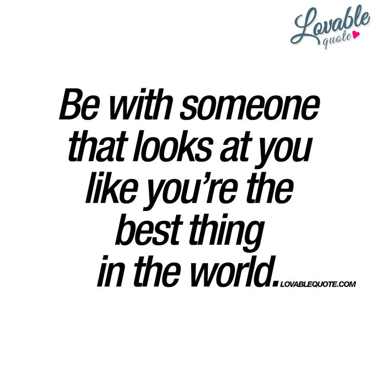 """Be with someone that looks at you like you're the best thing in the world."" - oh.. yes. 