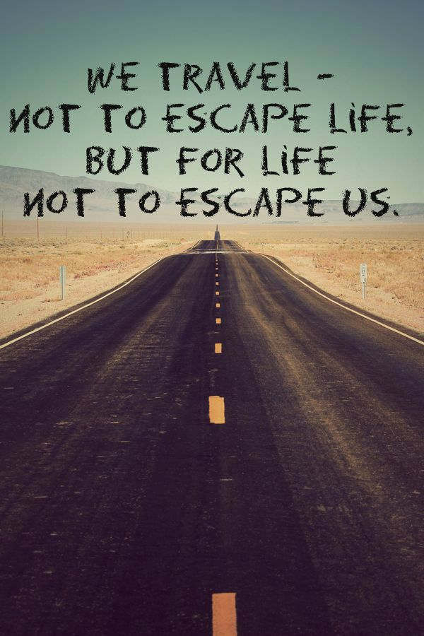 We travel - not to escape life, but for life not to escape us.