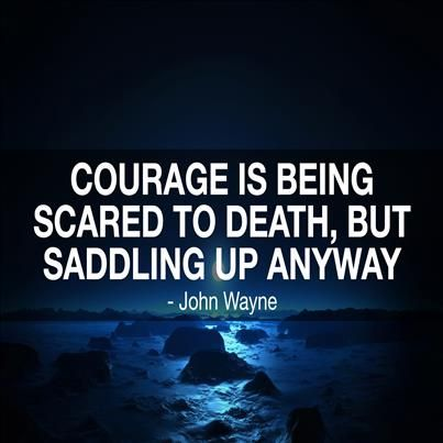 """""""Courage is being scared to death, but saddling up anyway!'"""
