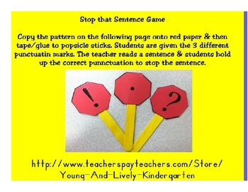 Copy these punctuation stop signs and attach them to popsicle sticks. Teacher will read sentences and students will hold up the correct punctuation...