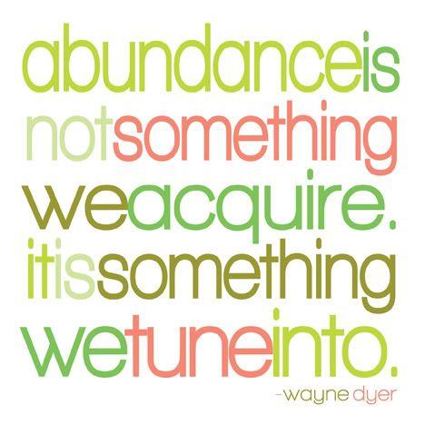 Abundance is not something we acquire. It is something we tune into. - Wayne Dyer