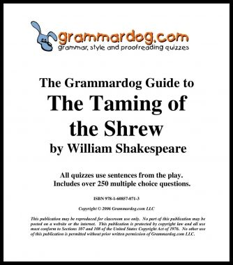 Grammardog Teacher's Guide contains 16 quizzes for this Shakespearean comedy.  All sentences are from the play.  Quizzes feature famous quotes ('If I be waspish, best beware my sting.' 'Where is the life that late I led?' 'We will have rings and things and fine array.' 'There's small choice in rotten apples.' 'He that runs fastest gets the ring.' 'Being mad herself, she's madly mated.' 'First, kiss me Kate.'). Onomatopoeia includes:  'smack,' 'slish,' 'slash.'