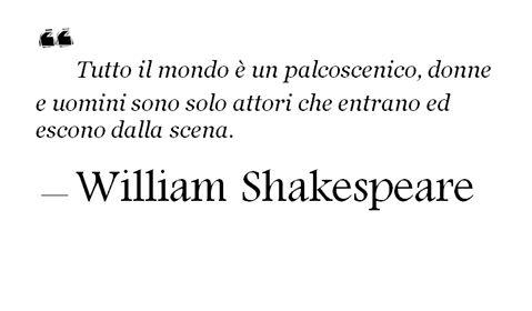 Όλος ο κόσμος είναι ένα στάδιο, γυναίκες και άνδρες είναι απλοί ηθοποιοί που μπαίνουν και βγαίνουν απ την σκηνή..