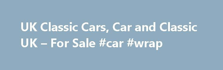 UK Classic Cars, Car and Classic UK – For Sale #car #wrap http://cars.remmont.com/uk-classic-cars-car-and-classic-uk-for-sale-car-wrap/  #cheap cars for sale uk # New Old Vintage Classic Cars Search Engines If you can't find what you need here, try our new search engine Old Vintage Classic Cars.co.uk which is aimed at all things Old car related, Vintage cars, Classic Cars, Classic Motorcyles, Old Trucks in fact, anything classic auto related. This new…The post UK Classic Cars, Car and…