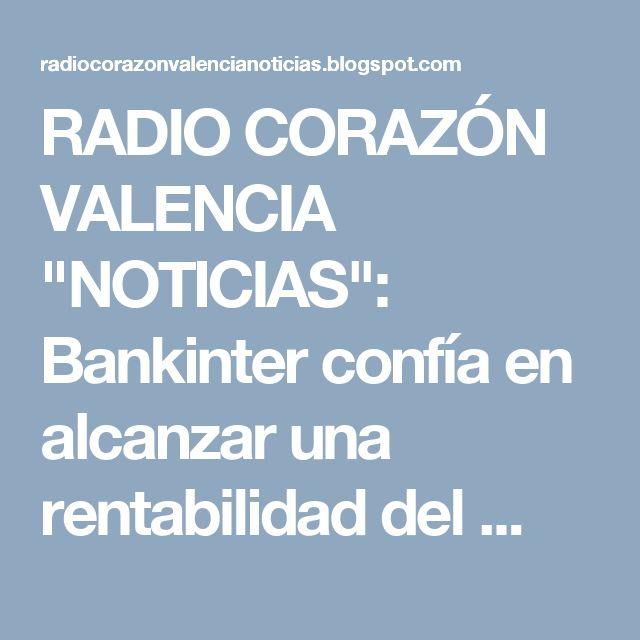 """RADIO CORAZÓN VALENCIA  """"NOTICIAS"""": Bankinter confía en alcanzar una rentabilidad del ..."""