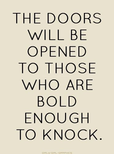 The doors will be opened to those who are bold enough to knock. #QOTD