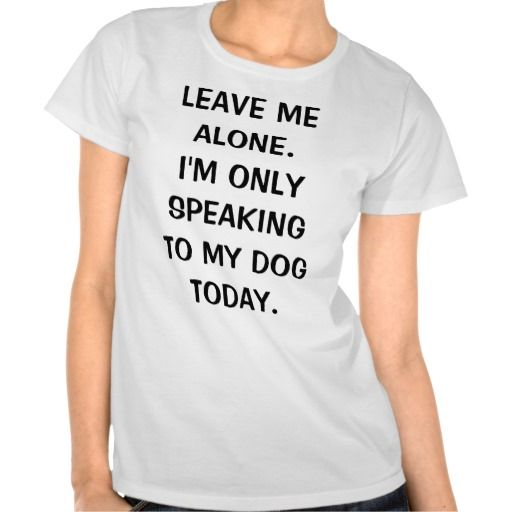 Leave Me Alone I'm Only Speaking To My Dog Today T-shirt http://www.branddot.com/1/leave_me_alone_im_only_speaking_to_my_dog_today_tshirt-235595839238215979 @Sarah Goodman