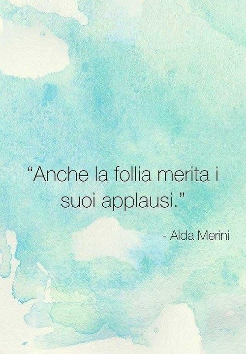 Anche la follia merita i suoi applausi (Alda Merini)