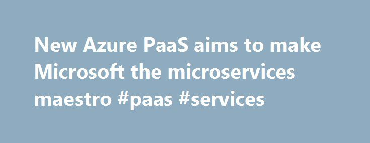 New Azure PaaS aims to make Microsoft the microservices maestro #paas #services http://singapore.remmont.com/new-azure-paas-aims-to-make-microsoft-the-microservices-maestro-paas-services/  # New Azure PaaS aims to make Microsoft the microservices maestro What happens when you build applications from microservices as opposed to creating one big, monolithic application? You avoid redundant coding, banish a bunch of messy dependencies, and make developers happier by empowering them. The…