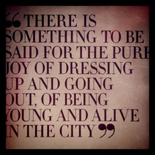 """""""There is something to be said for the pure joy of dressing up and going out, of being out, of being young and alive in the city."""""""