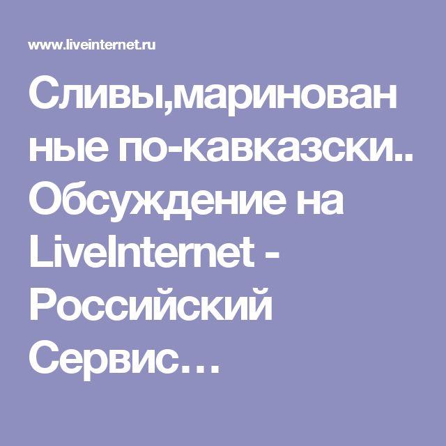 Сливы,маринованные по-кавказски.. Обсуждение на LiveInternet - Российский Сервис…