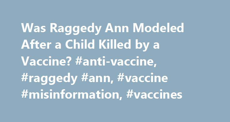 Was Raggedy Ann Modeled After a Child Killed by a Vaccine? #anti-vaccine, #raggedy #ann, #vaccine #misinformation, #vaccines http://lesotho.remmont.com/was-raggedy-ann-modeled-after-a-child-killed-by-a-vaccine-anti-vaccine-raggedy-ann-vaccine-misinformation-vaccines/  # Ann Slanders Raggedy Ann was created in 1915 by Johnny Gruelle, whose daughter Marcella died at the age of 13 after receiving a vaccination. WHAT'S FALSE Raggedy Ann was patented before Marcella's death and had nothing to do…