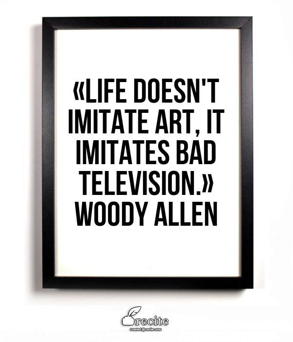 «Life doesn't imitate art, it imitates bad television.» Woody Allen - Quote From Recite.com #RECITE #QUOTE
