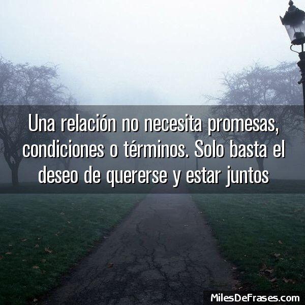 Una relación no necesita promesas, condiciones o términos. Solo basta el deseo de quererse y estar juntos