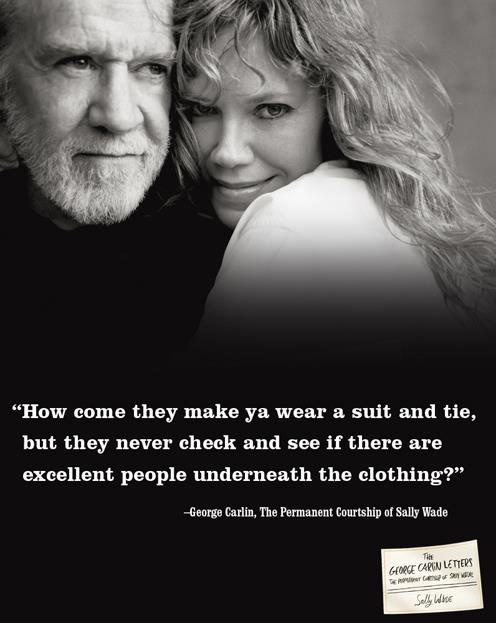 .George Carlin  Sally Wade  ~ My dear, worry more about being an excellent person underneath the clothing.