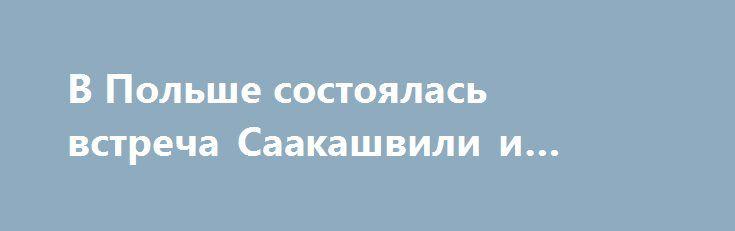 В Польше состоялась встреча Саакашвили и Тимошенко https://apral.ru/2017/09/10/v-polshe-sostoyalas-vstrecha-saakashvili-i-timoshenko.html  Стало известно, что 9 сентября в Польше в городе Жешув состоялась встреча Михаила Саакашвили и Юлии Тимошенко. Сообщается, что встреча проходила в отеле «Метрополитен» в Польше. На этой встрече бывший губернатор Одесской области Саакашвили и лидер партии «Батькивщина» Юлия Тимошенко обсуждали варианты пересечения Саакашвили границы Украины. Заметим, что…