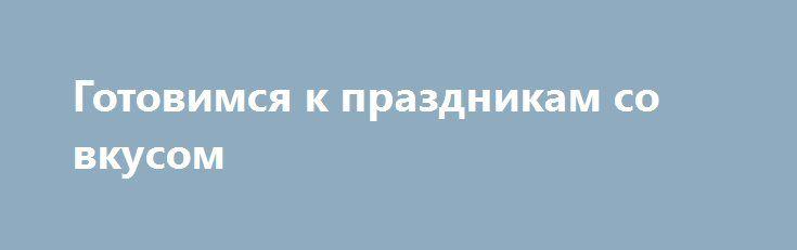 Готовимся к праздникам со вкусом http://aleksandrafuks.ru/category/event/  В таком празднике, как Новый год главное – предвкушение, подготовка, праздничная атмосфера. Ведь сама новогодняя ночь длится часов 5 максимум. Дальше уже утро Нового года. А вот процесс покупки подарков, украшения дома, выбора праздничных блюд для стола и нарядов, придумывания желания и способа его загадывания, растягивается на целый месяц и позволяет, так сказать, прочувствовать момент. Именно поэтому предлагаем вам…