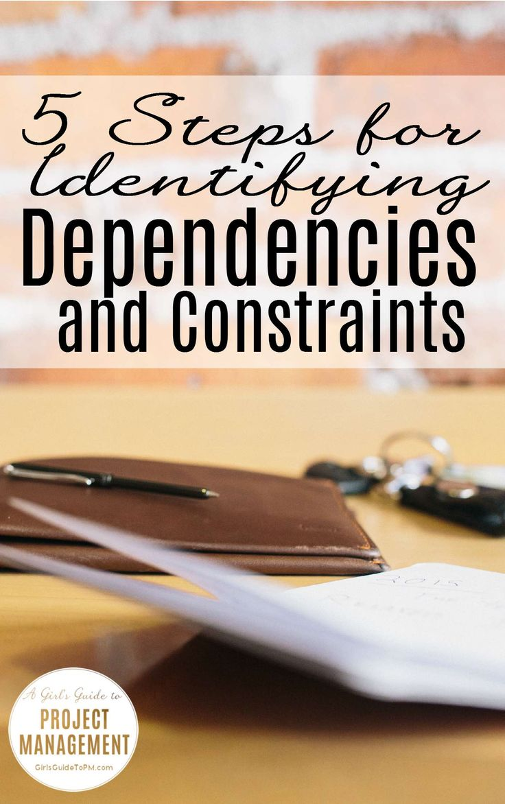 5 Steps For Identifying Project Dependencies And Constraints •