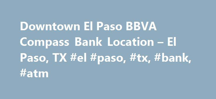 Downtown El Paso BBVA Compass Bank Location – El Paso, TX #el #paso, #tx, #bank, #atm http://pakistan.nef2.com/downtown-el-paso-bbva-compass-bank-location-el-paso-tx-el-paso-tx-bank-atm/  # Please be aware that between the hours of 1:00 a.m. and 5:00 a.m. (Central Time), Sunday, April 23, Telephone, Online Banking, Mobile Banking and the Wallet App will be unavailable due to routine maintenance. In addition, our ATMs will have limited functionality and will not be able to accept deposits…
