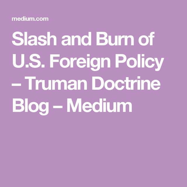 Slash and Burn of U.S. Foreign Policy – Truman Doctrine Blog – Medium