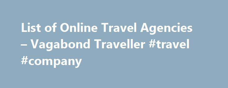 List of Online Travel Agencies – Vagabond Traveller #travel #company http://nef2.com/list-of-online-travel-agencies-vagabond-traveller-travel-company/  #online travel agencies # List of Online Travel Agencies If you are looking to book your travel online and want to compare multiple options at the same time so that you get the best price you need an online travel agency. Sometimes online travel agencies offer deals and prices that are lower than you get...
