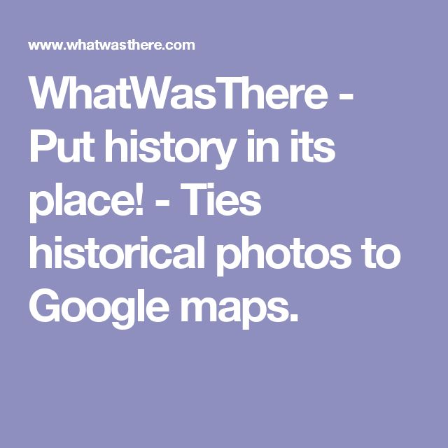 WhatWasThere - Put history in its place! - Ties historical photos to