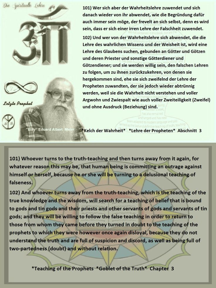 101) Whoever turns to the truth-teaching and then turns away from it again, for whatever reason this may be, that human being is committing an outrage against himself or herself, because he or she will be turning to a delusional teaching of falseness.  102) And whoever turns away from the truth-teaching, which is the teaching of the true knowledge and the wisdom, will search for a teaching of belief that is bound to gods and tin gods and their priests and other servants of gods and servants…