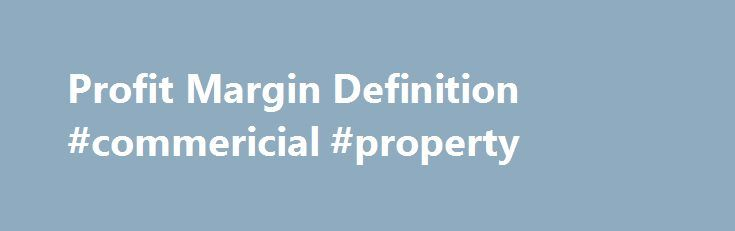 Profit Margin Definition #commericial #property http://commercial.remmont.com/profit-margin-definition-commericial-property/  #commercial profit definition # Profit Margin What is a 'Profit Margin' Profit margin is part of a category of profitability ratios calculated as net income divided by revenue. or net profits divided by sales. Net income or net profit may be determined by subtracting all of a company's expenses. including operating costs. material costs (including […]