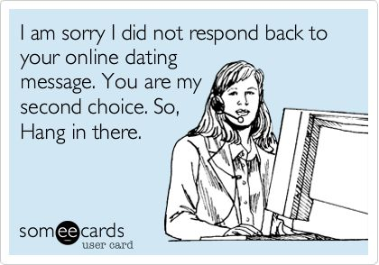 I am sorry I did not respond back to your online dating message. You are my second choice. So, Hang in there.