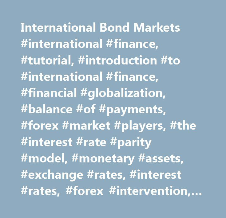 International Bond Markets #international #finance, #tutorial, #introduction #to #international #finance, #financial #globalization, #balance #of #payments, #forex #market #players, #the #interest #rate #parity #model, #monetary #assets, #exchange #rates, #interest #rates, #forex #intervention, #international #money #market, #international #bond #markets, #international #equity #markets, #exchange #rate #forecasts, #exchange #rate #fluctuations, #foreign #currency #futures #and #options…