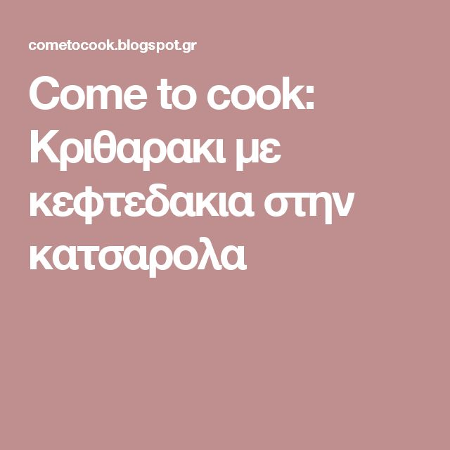 Come to cook: Κριθαρακι με κεφτεδακια στην κατσαρολα