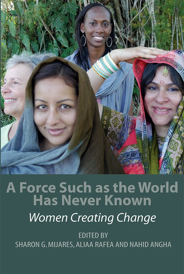 A Force Such as the World Has Never Known: Women Creating Change - Sharon G. Mijares, Aliaa Rafea, and Nahid Angha, eds.: This is a unique collection of narratives from academics and activists from around the globe. The book examines women creating change in areas of health and nutrition, efforts toward sustainable environments, promoting political/social rights, protecting women from the travesties of war and rape, promoting the acceptance of religious diversity and more. $34.95