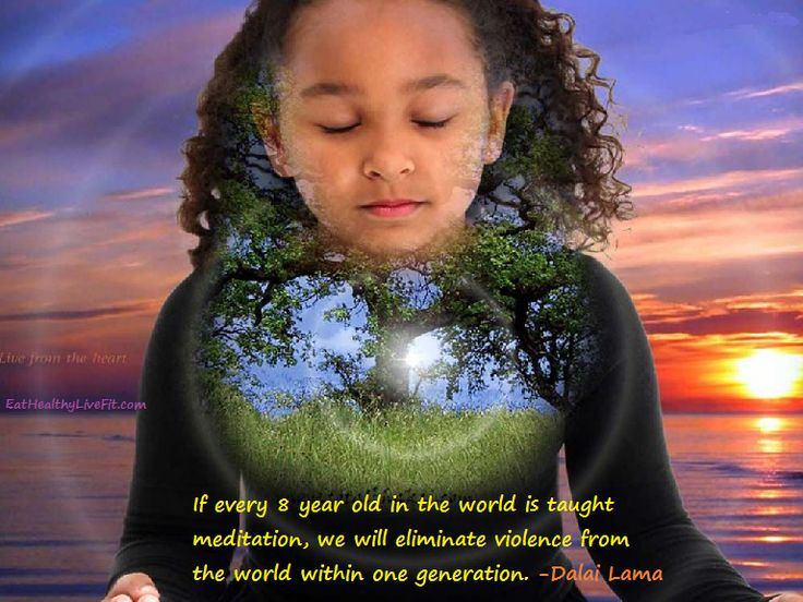 Teach your kids to meditate. If every 8-year old is taught meditation, we will eliminate violence from the world in one generation. | Eating Healthy & Living Fit - EatHealthyLiveFit.com