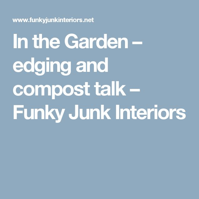 In the Garden – edging and compost talk – Funky Junk Interiors
