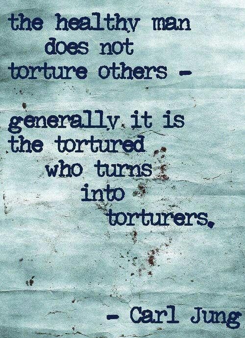 Carl Jung. Just think about this quote for a while. The only way to end torture is to stop torturing.:
