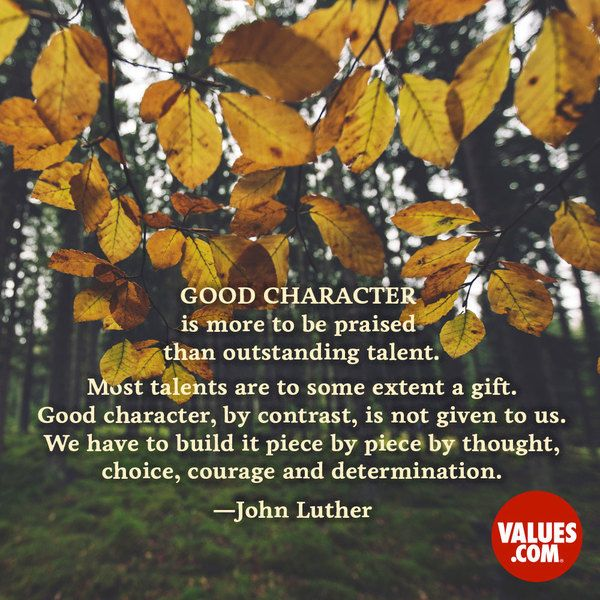 """Good character is more to be praised than outstanding talent. Most talents are to some extent a gift. Good character, by contrast, is not given to us. We have to build it piece by piece by thought, choice, courage and determination."" —John Luther"