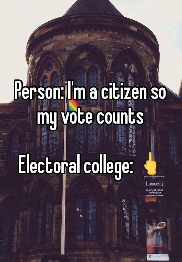 """Person: I'm a citizen so my vote counts   Electoral college: """