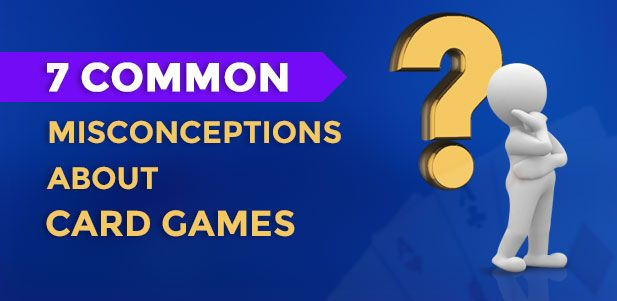 Most of these misconceptions are random hear says that have embedded deep within the minds of those who have never played or know less about the card games.  So, today we present to you the top 7 myths about card games and bust them all!