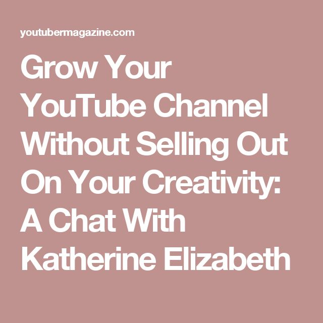 Grow Your YouTube Channel Without Selling Out On Your Creativity: A Chat With Katherine Elizabeth