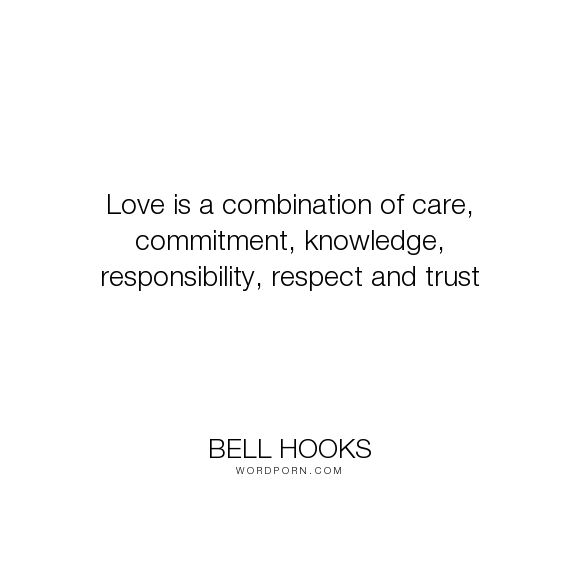 "Bell Hooks - ""Love is a combination of care, commitment, knowledge, responsibility, respect and..."". humanism, self-knowledge, love"