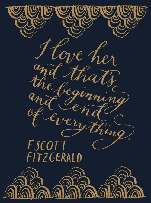 """""""I love her and that's the beginning and the end of everything."""" - F. Scott Fitzgerald"""