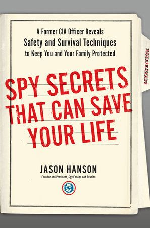 SPY SECRETS THAT CAN SAVE YOUR LIFE by Jason Hanson -- When Jason Hanson joined the CIA in 2003, he never imagined that the same tactics he used as a CIA officer for counter intelligence, surveillance, and protecting agency personnel would prove to be essential in every day civilian life.
