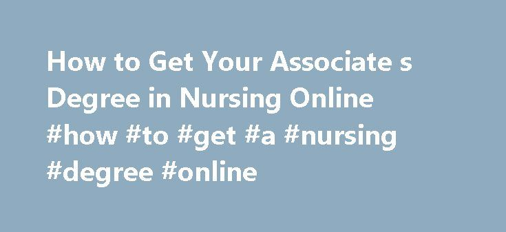 How to Get Your Associate s Degree in Nursing Online #how #to #get #a #nursing #degree #online http://eritrea.nef2.com/how-to-get-your-associate-s-degree-in-nursing-online-how-to-get-a-nursing-degree-online/  # How to Get Your Associate's Degree in Nursing Online You can turn to online colleges for your nursing degree. Earning your Associate's degree in nursing can take 2 to 4 years to complete depending upon the prerequisites required and the length of the actual nursing curriculum. Many…