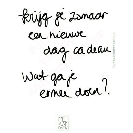 """Krijg je zomaar een nieuwe dag cadeau--wat ga je ermee doen?"" -- bit of a rough translation, but: ""You just get the gift of a new day--what are you going to do with it?"""