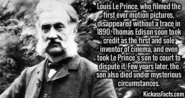 2631 Louis Le Prince-Louis Le Prince, who filmed the first ever motion pictures, disappeared without a trace in 1890. Thomas Edison soon took credit as the first and sole inventor of cinema, and even took Le Prince's son to court to dispute it. Few years later, the son also died under mysterious circumstances.