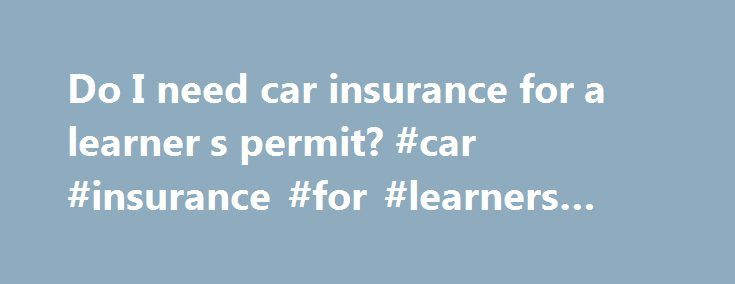 Do I need car insurance for a learner s permit? #car #insurance #for #learners #permit http://montana.remmont.com/do-i-need-car-insurance-for-a-learner-s-permit-car-insurance-for-learners-permit/  # Do you need insurance for a learner s permit? Here's what you need to know. Teens with a learner s permit who are living at home are usually covered under their parents policy. It is in your best interest to contact your insurance company to make sure the proper coverage is in place. It can be a…