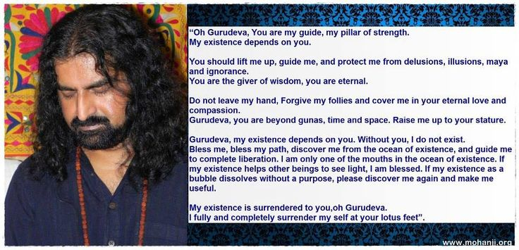 """Oh Gurudeva, You are my guide, my pillar of strength. My existence depends on you. You should lift me up, guide me, and protect me from delusions, illusions, maya and ignorance. You are the giver of wisdom, you are eternal. Do not leave my hand, Forgive my follies and cover me in your eternal love and compassion. Gurudeva, you are beyond gunas, time and space. Raise me up to your stature. Gurudeva, my existence depends on you. Withput you, I do not exist."" - Mohanji"