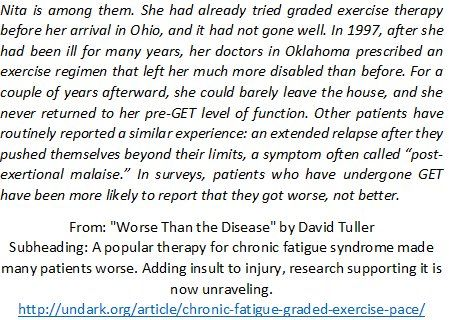 "From: ""Worse Than the Disease"" (Oct 27)  http://undark.org/article/chronic-fatigue-graded-exercise-pace/  I collated survey data in my open access paper: ""Reporting of Harms Associated with Graded Exercise Therapy and Cognitive Behavioural Therapy in Myalgic Encephalomyelitis/Chronic Fatigue Syndrome"" http://iacfsme.org/PDFS/Reporting-of-Harms-Associated-with-GET-and-CBT-in.aspx"