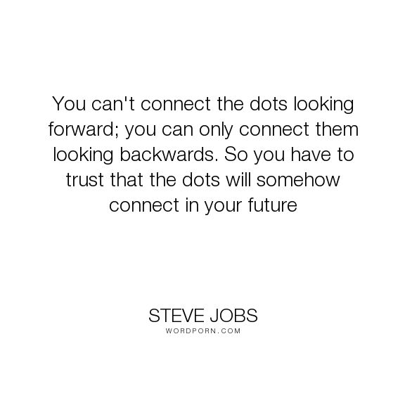 "Steve Jobs - ""You can't connect the dots looking forward; you can only connect them looking backwards...."". inspirational, life-lessons, design"