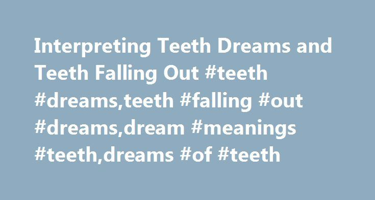 Interpreting Teeth Dreams and Teeth Falling Out #teeth #dreams,teeth #falling #out #dreams,dream #meanings #teeth,dreams #of #teeth http://riverside.nef2.com/interpreting-teeth-dreams-and-teeth-falling-out-teeth-dreamsteeth-falling-out-dreamsdream-meanings-teethdreams-of-teeth/  # Teeth Dreams. Why are my Teeth Falling Out? Teeth dreams and specifically teeth falling out are among the most common dream themes. Whether your teeth start to crumble and decay of their own accord, or whether you…